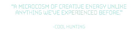 """A microcosm of creative energy unlike anything we've experienced before."" 