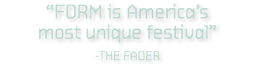 """FORM is America's most unique festival"" -THE FADER"